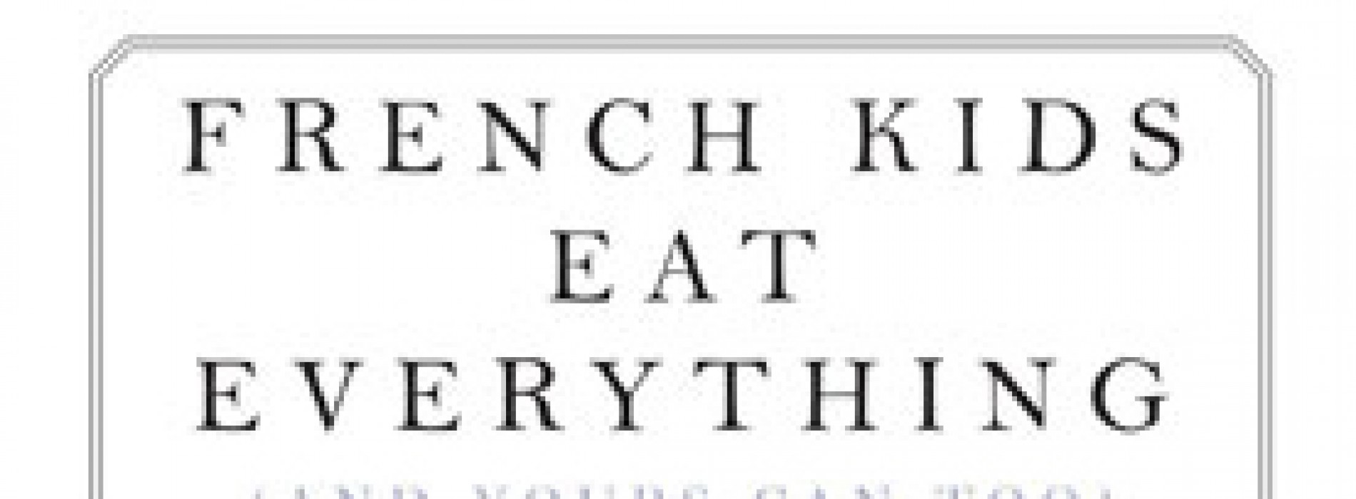 Excerpt: French Kids Eat Everything (And Yours Can Too)